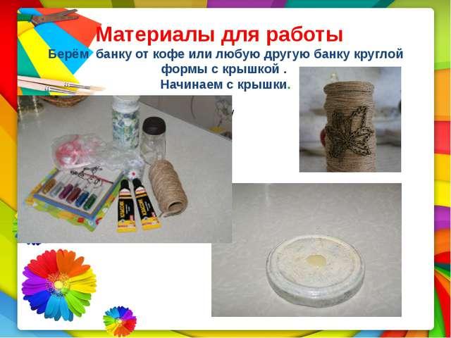 Материалы для работы Берём банку от кофе или любую другую банку круглой формы...