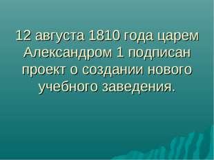 12 августа 1810 года царем Александром 1 подписан проект о создании нового уч