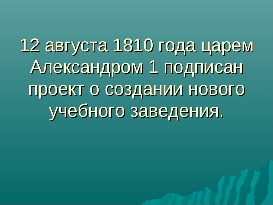 12 августа 1810 года царем Александром 1 подписан проект о создании нового уч...
