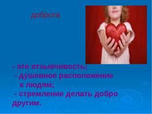 доброта - это отзывчивость; - душевное расположение к людям; - стремление де