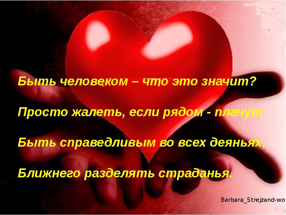 Быть человеком – что это значит? Просто жалеть, если рядом - плачут Быть спра...