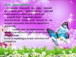 Цель программы: - создание базовой системы знаний по комнатному цветоводству,