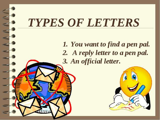 TYPES OF LETTERS You want to find a pen pal. A reply letter to a pen pal. An...