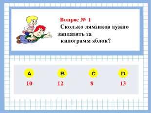 Вопрос № 1 Сколько лямзиков нужно заплатить за 1 килограмм яблок? A B C D 10