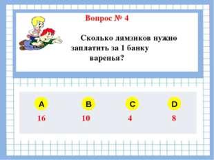 Вопрос № 4 Сколько лямзиков нужно заплатить за 1 банку варенья? A B C D 16 1