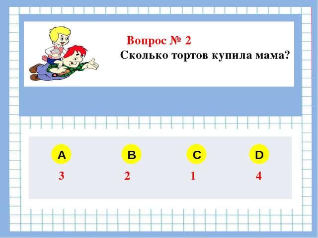 Вопрос № 2 Сколько тортов купила мама?  A B C D 3 2 1 4
