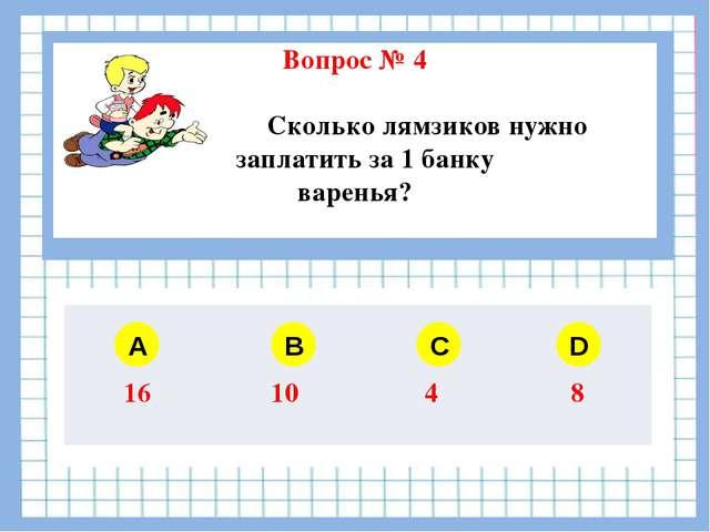 Вопрос № 4 Сколько лямзиков нужно заплатить за 1 банку варенья? A B C D 16 1...