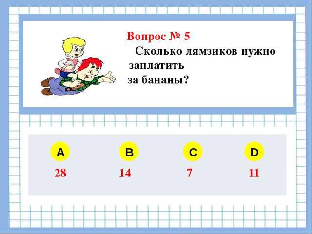 Вопрос № 5 Сколько лямзиков нужно заплатить за бананы? A B C D 28 14 7 11