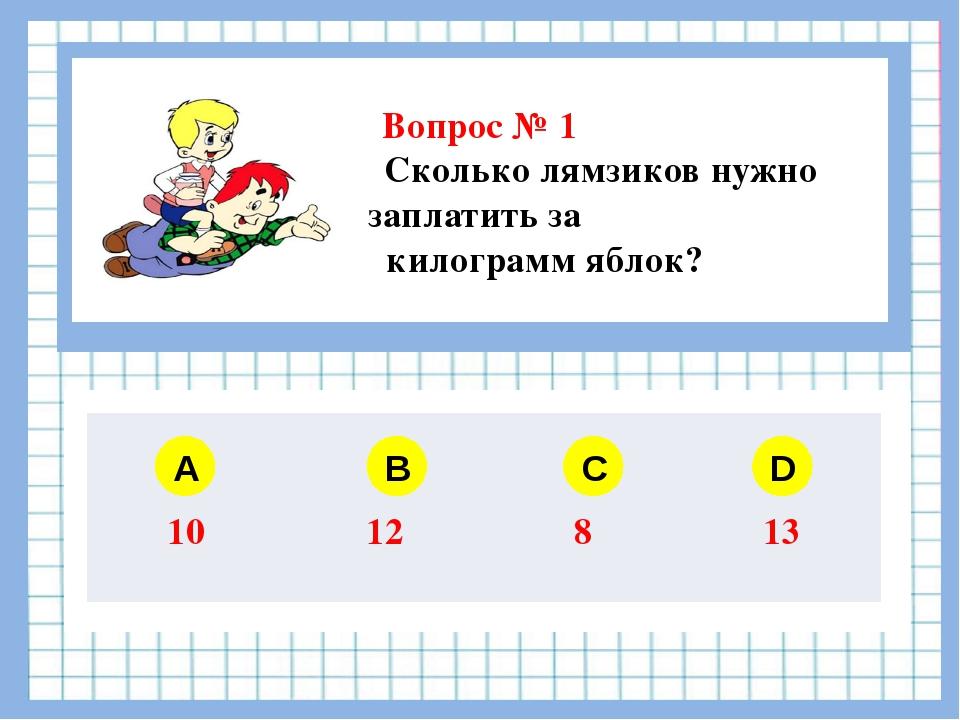 Вопрос № 1 Сколько лямзиков нужно заплатить за 1 килограмм яблок? A B C D 10...