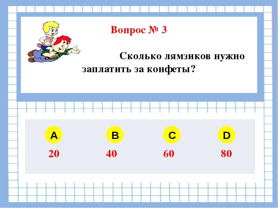 Вопрос № 3 Сколько лямзиков нужно заплатить за конфеты? A B C D 20 40 60 80