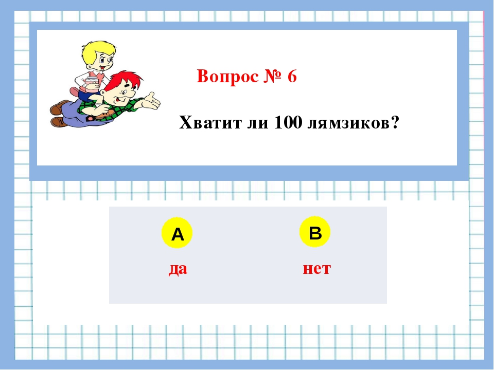 Вопрос № 6 Хватит ли 100 лямзиков? A B да нет