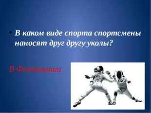 В каком виде спорта спортсмены наносят друг другу уколы? В Фехтовании