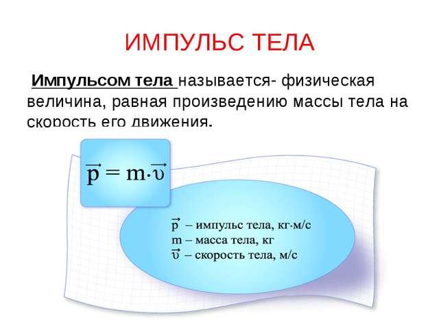 ИМПУЛЬС ТЕЛА Импульсом тела называется- физическая величина, равная произведе...