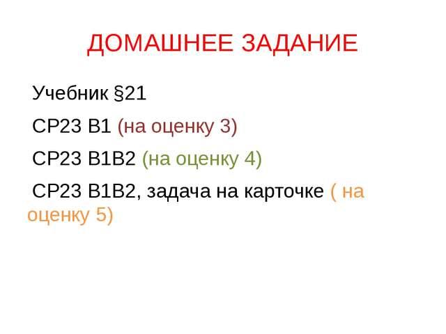 ДОМАШНЕЕ ЗАДАНИЕ Учебник §21 СР23 В1 (на оценку 3) СР23 В1В2 (на оценку 4) СР...