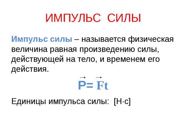 ИМПУЛЬС СИЛЫ Импульс силы – называется физическая величина равная произведени...