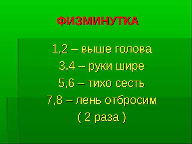 ФИЗМИНУТКА 1,2 – выше голова 3,4 – руки шире 5,6 – тихо сесть 7,8 – лень отбр...