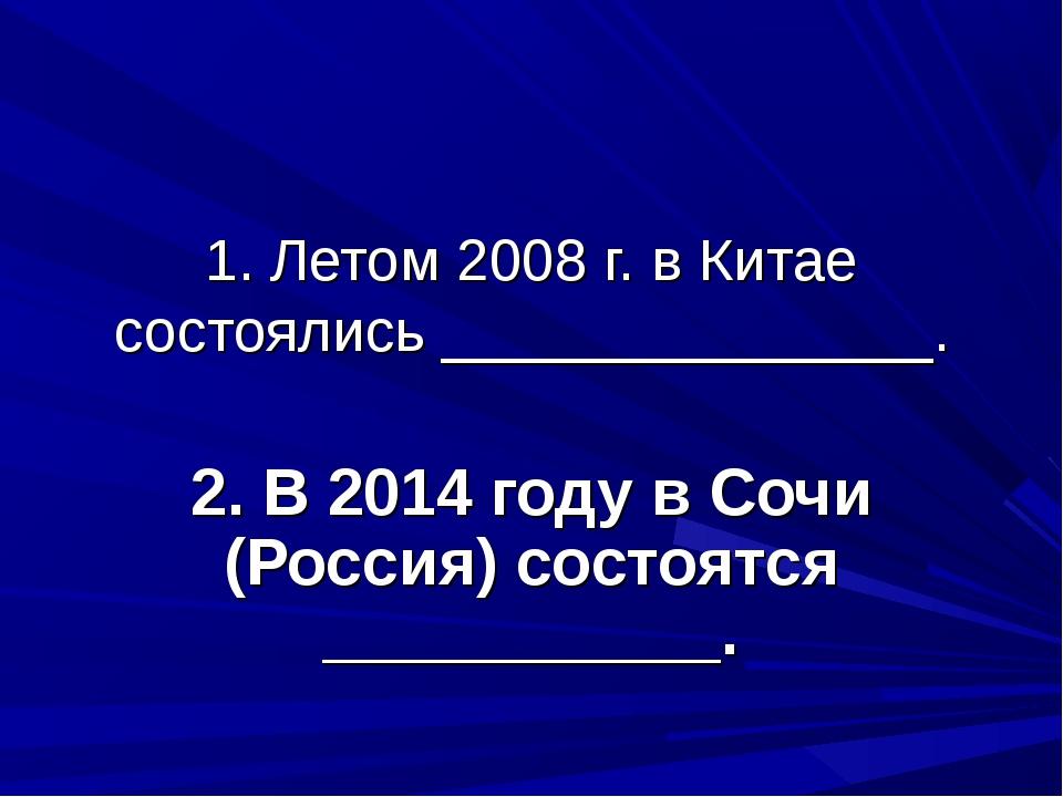 1. Летом 2008 г. в Китае состоялись _______________. 2. В 2014 году в Сочи (Р...
