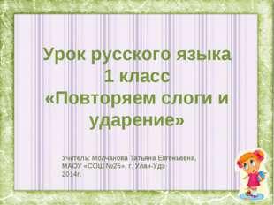Урок русского языка 1 класс «Повторяем слоги и ударение» Учитель: Молчанова Т