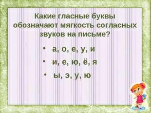 Какие гласные буквы обозначают мягкость согласных звуков на письме? а, о, е,