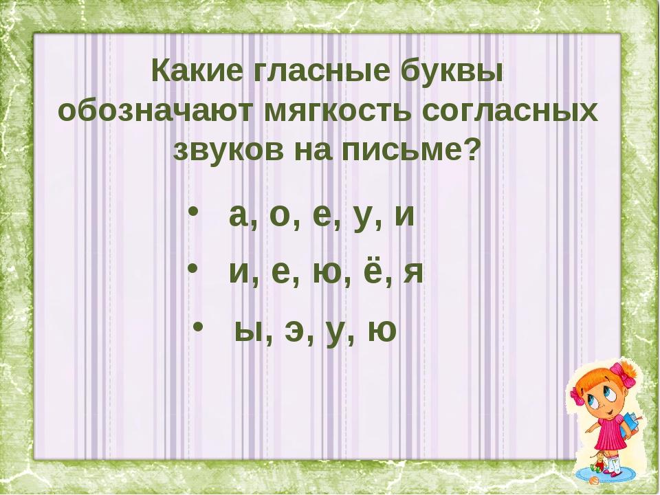 Какие гласные буквы обозначают мягкость согласных звуков на письме? а, о, е,...