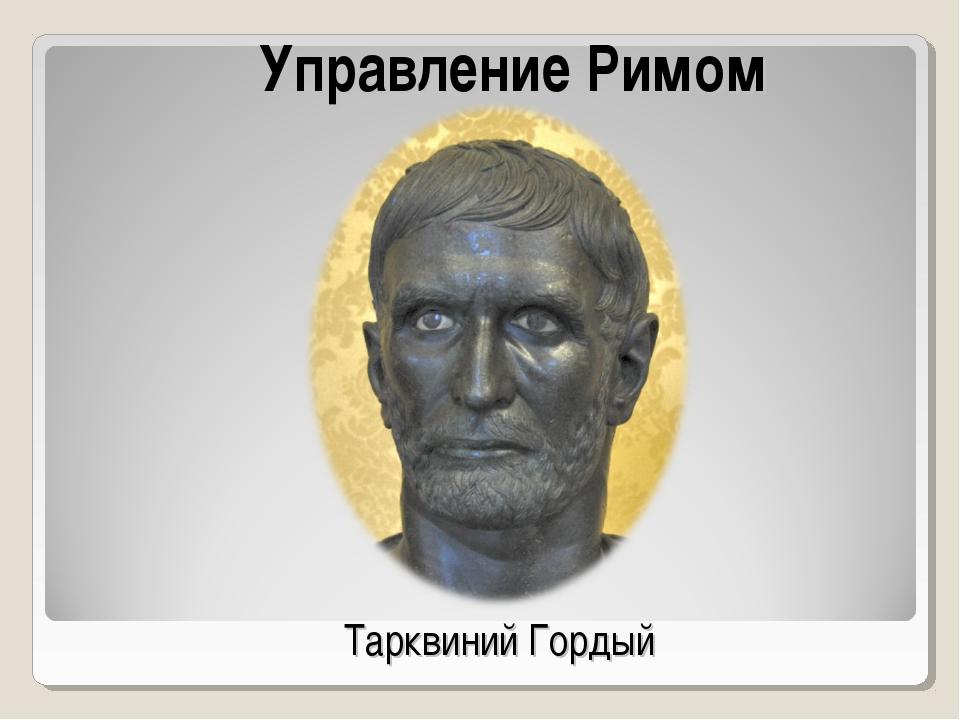 Управление Римом Тарквиний Гордый