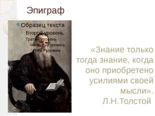 Эпиграф «Знание только тогда знание, когда оно приобретено усилиями своей мыс