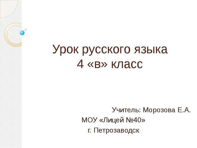 Урок русского языка 4 «в» класс Учитель: Морозова Е.А. МОУ «Лицей №40» г. Пет...