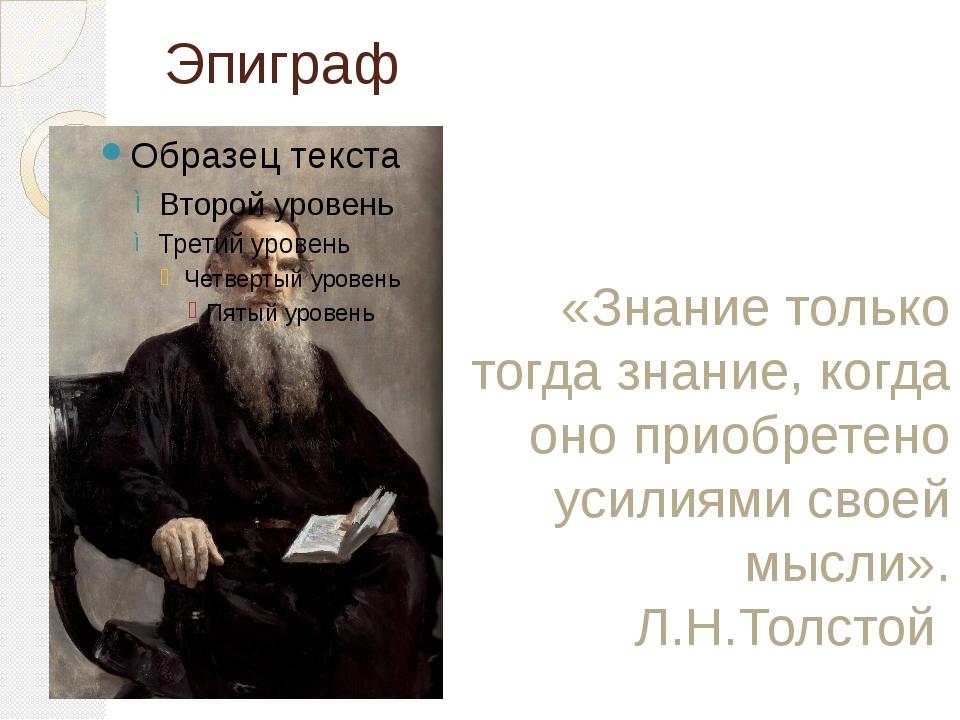 Эпиграф «Знание только тогда знание, когда оно приобретено усилиями своей мыс...