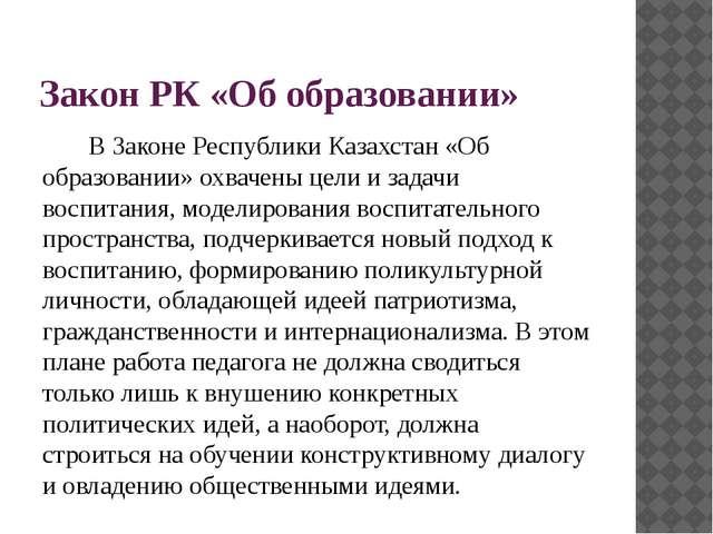 Закон РК «Об образовании» В Законе Республики Казахстан «Об образовании» охва...