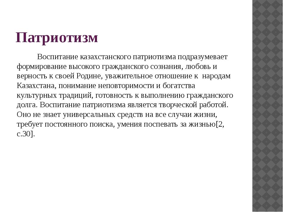 Патриотизм Воспитание казахстанского патриотизма подразумевает формирование в...