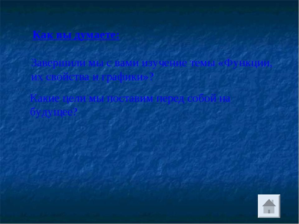 Как вы думаете: Завершили мы с вами изучение темы «Функции, их свойства и гра...