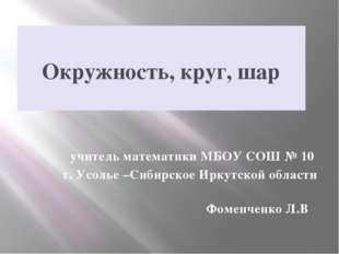 Окружность, круг, шар учитель математики МБОУ СОШ № 10 г. Усолье –Сибирское