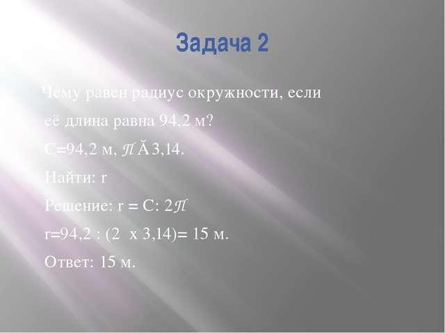 Задача 2 Чему равен радиус окружности, если её длина равна 94,2 м? С=94,2 м,...