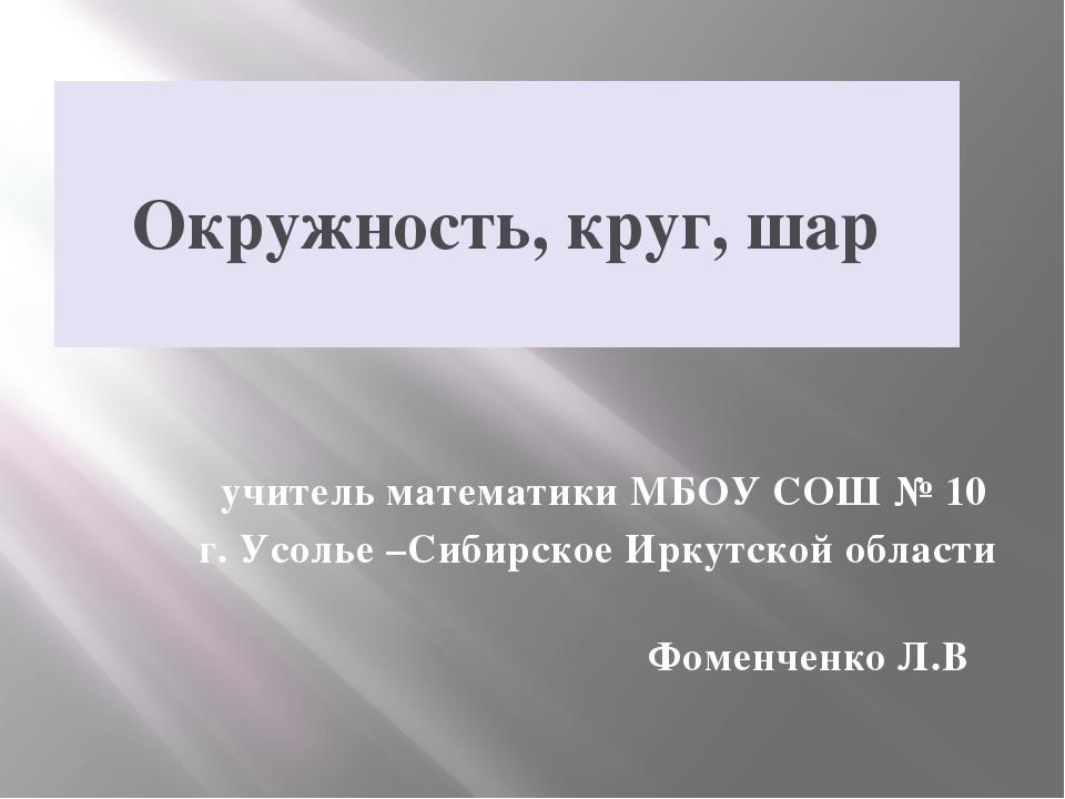 Окружность, круг, шар учитель математики МБОУ СОШ № 10 г. Усолье –Сибирское...