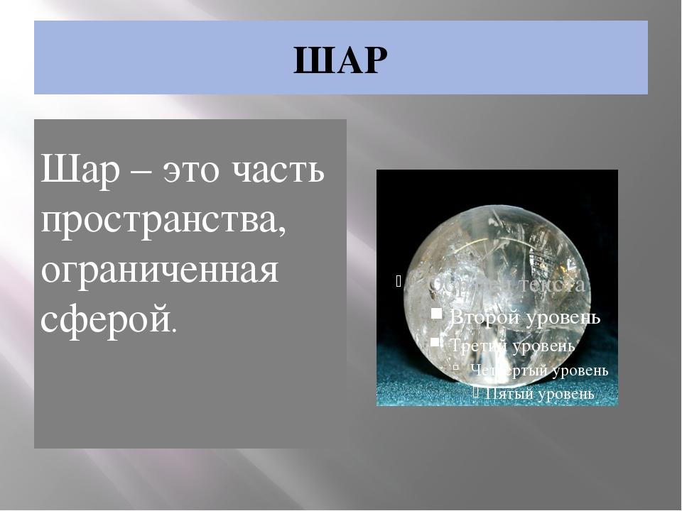 ШАР Шар – это часть пространства, ограниченная сферой.