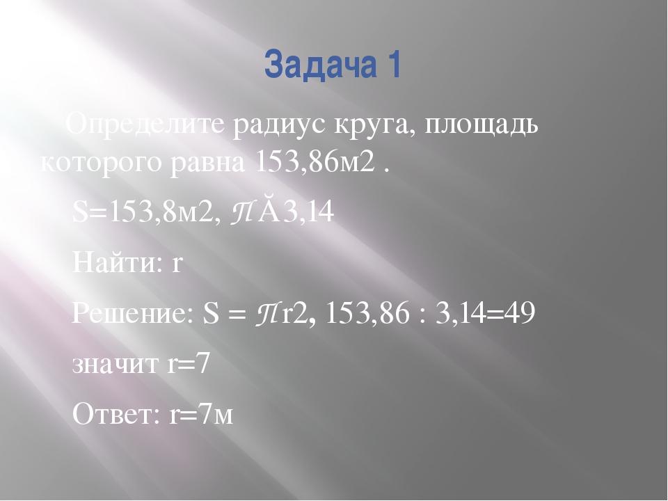 Задача 1 Определите радиус круга, площадь которого равна 153,86м2 . S=153,8м2...