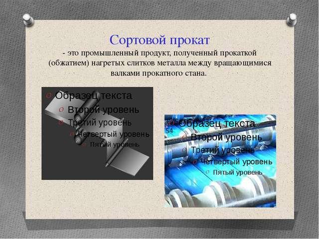 Сортовой прокат - это промышленный продукт, полученный прокаткой (обжатием) н...