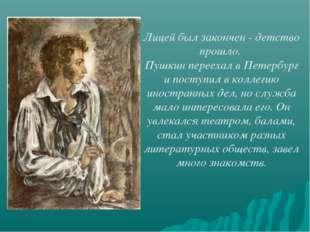 Лицей был закончен - детство прошло. Пушкин переехал в Петербург и поступил