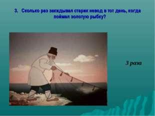 3. Сколько раз закидывал старик невод в тот день, когда поймал золотую рыбку?