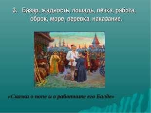 3. Базар, жадность, лошадь, печка, работа, оброк, море, веревка, наказание. «