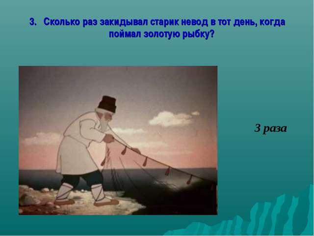 3. Сколько раз закидывал старик невод в тот день, когда поймал золотую рыбку?...