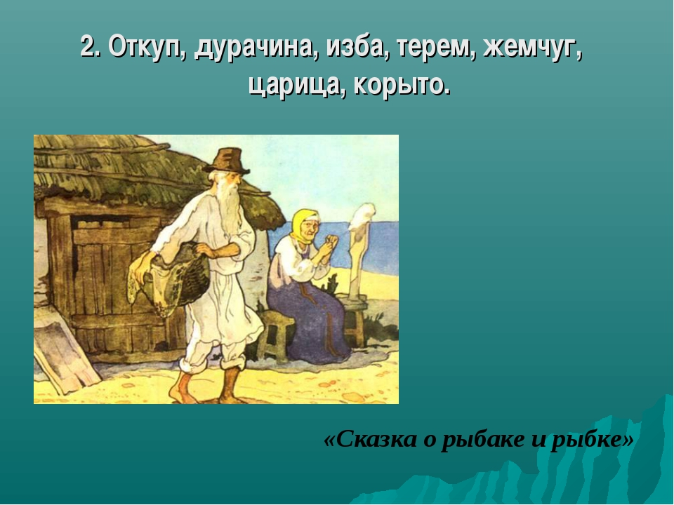 2. Откуп, дурачина, изба, терем, жемчуг, царица, корыто. «Сказка о рыбаке и р...