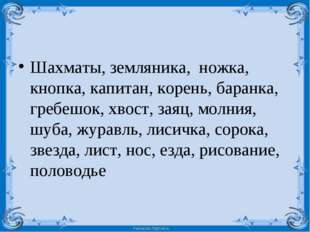 Шахматы, земляника,  ножка, кнопка, капитан, корень, баранка, гребешок, хвост