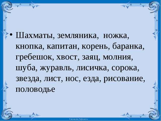 Шахматы, земляника,  ножка, кнопка, капитан, корень, баранка, гребешок, хвост...