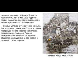 Нежин- город юности Гоголя. Здесь он прожил семь лет. В мае 1821 года его при