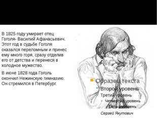 В 1825 году умирает отец Гоголя- Василий Афанасьевич. Этот год в судьбе Гогол