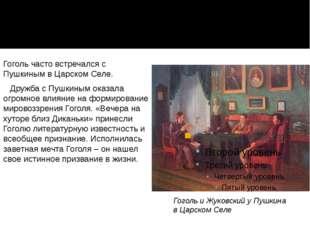 Гоголь часто встречался с Пушкиным в Царском Селе. Дружба с Пушкиным оказала