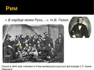 Рим « В сердце моем Русь…». Н.В. Гоголь Гоголя в 1845 году подловил в Риме вы