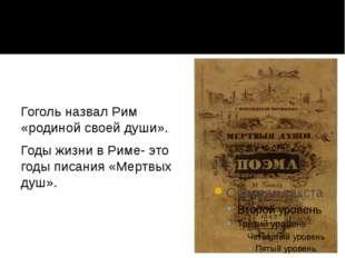 Гоголь назвал Рим «родиной своей души». Годы жизни в Риме- это годы писания «