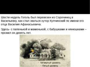 Шести недель Гоголь был перевезен из Сорочинец в Васильевку, как стал зваться